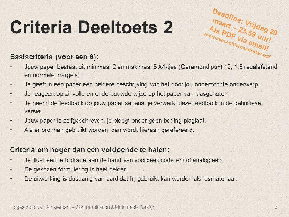 Hogeschool van Amsterdam – Communication & Multimedia Design Criteria Deeltoets 2 Basiscriteria (voor een 6): Jouw paper bestaat uit minimaal 2 en maximaal 5 A4-tjes (Garamond punt 12, 1.5 regelafstand en normale marge's) Je geeft in een paper een heldere beschrijving van het door jou onderzochte onderwerp.
