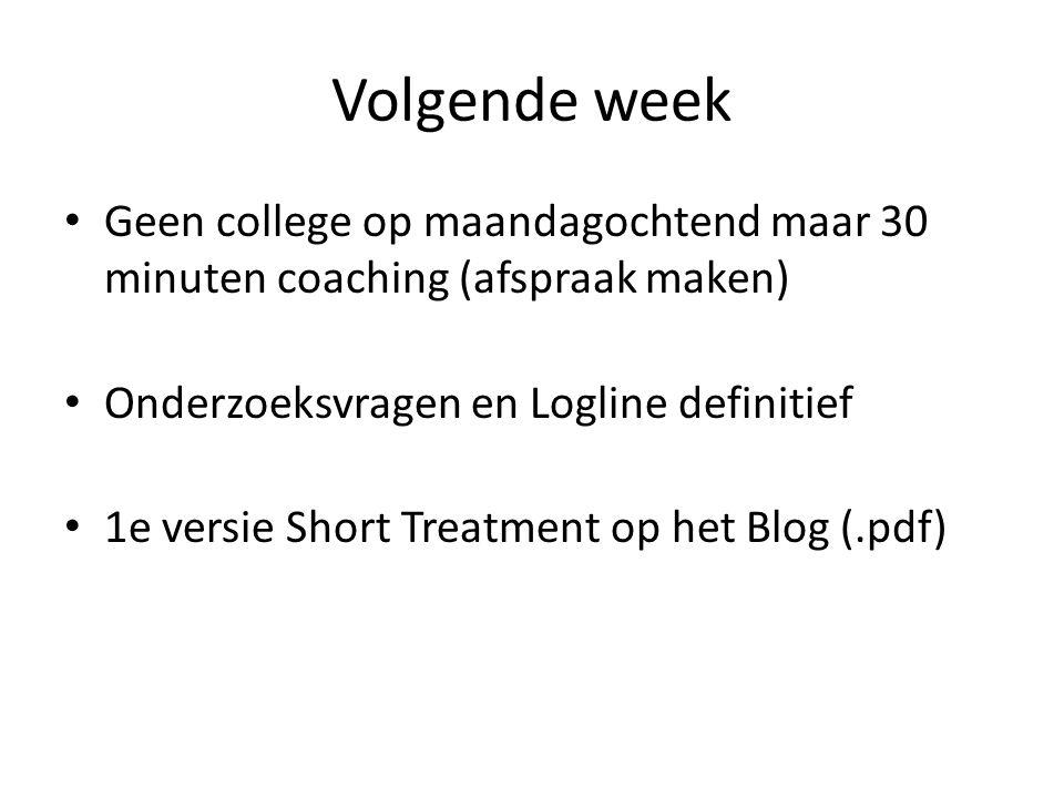 Volgende week Geen college op maandagochtend maar 30 minuten coaching (afspraak maken) Onderzoeksvragen en Logline definitief 1e versie Short Treatmen