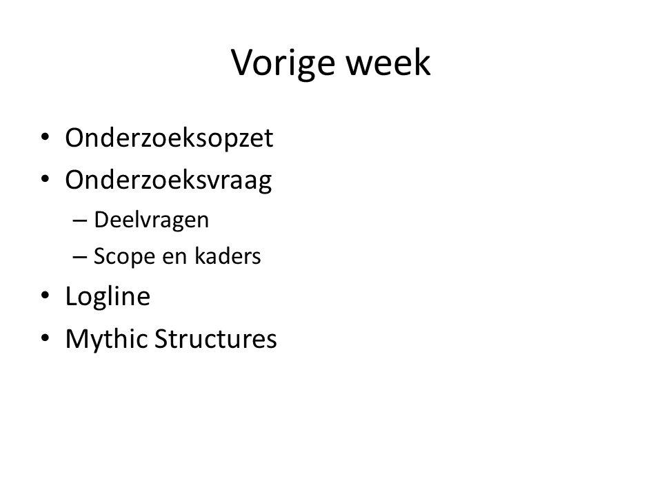 Vorige week Onderzoeksopzet Onderzoeksvraag – Deelvragen – Scope en kaders Logline Mythic Structures