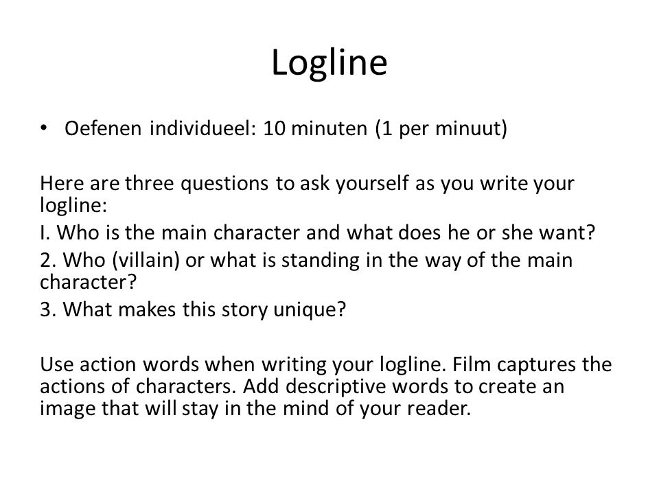 Logline Oefenen individueel: 10 minuten (1 per minuut) Here are three questions to ask yourself as you write your logline: I. Who is the main characte