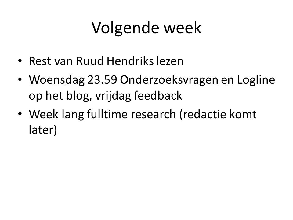 Volgende week Rest van Ruud Hendriks lezen Woensdag 23.59 Onderzoeksvragen en Logline op het blog, vrijdag feedback Week lang fulltime research (redac
