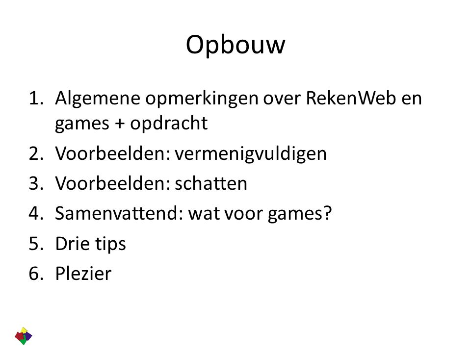 Opbouw 1.Algemene opmerkingen over RekenWeb en games + opdracht 2.Voorbeelden: vermenigvuldigen 3.Voorbeelden: schatten 4.Samenvattend: wat voor games.