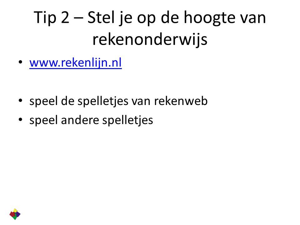 Tip 2 – Stel je op de hoogte van rekenonderwijs www.rekenlijn.nl speel de spelletjes van rekenweb speel andere spelletjes
