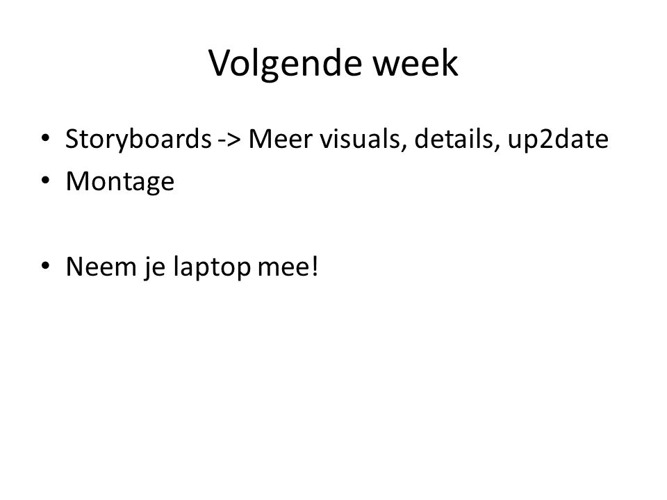 Volgende week Storyboards -> Meer visuals, details, up2date Montage Neem je laptop mee!