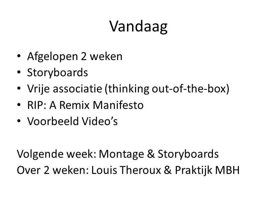 Vandaag Afgelopen 2 weken Storyboards Vrije associatie (thinking out-of-the-box) RIP: A Remix Manifesto Voorbeeld Video's Volgende week: Montage & Storyboards Over 2 weken: Louis Theroux & Praktijk MBH