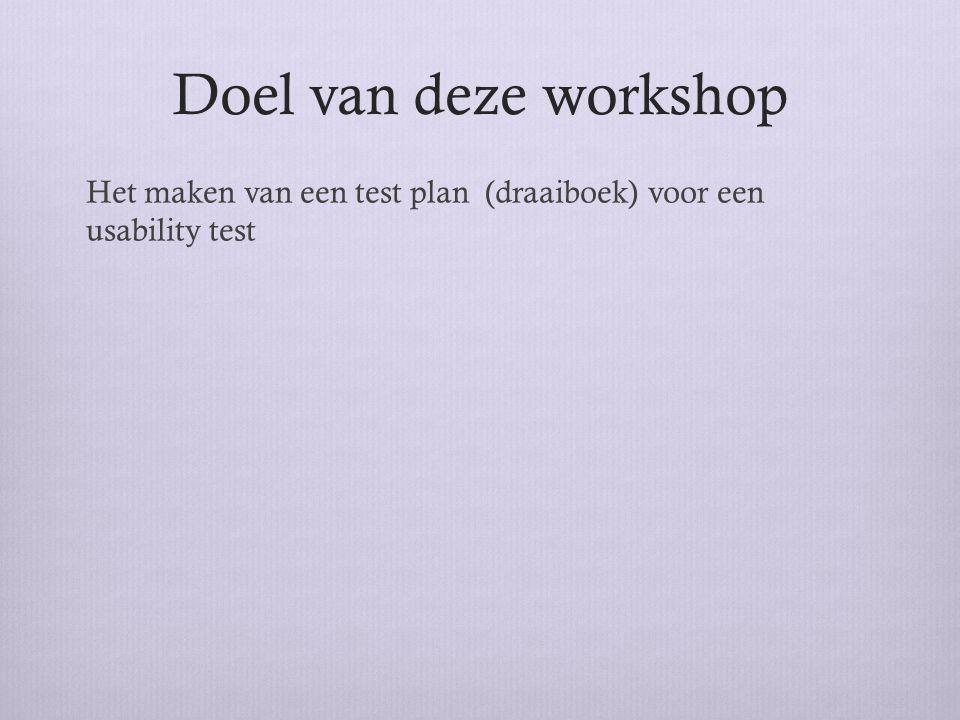 Doel van deze workshop Het maken van een test plan (draaiboek) voor een usability test