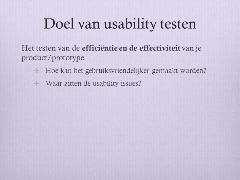 Doel van usability testen Het testen van de efficiëntie en de effectiviteit van je product/prototype  Hoe kan het gebruiksvriendelijker gemaakt worde