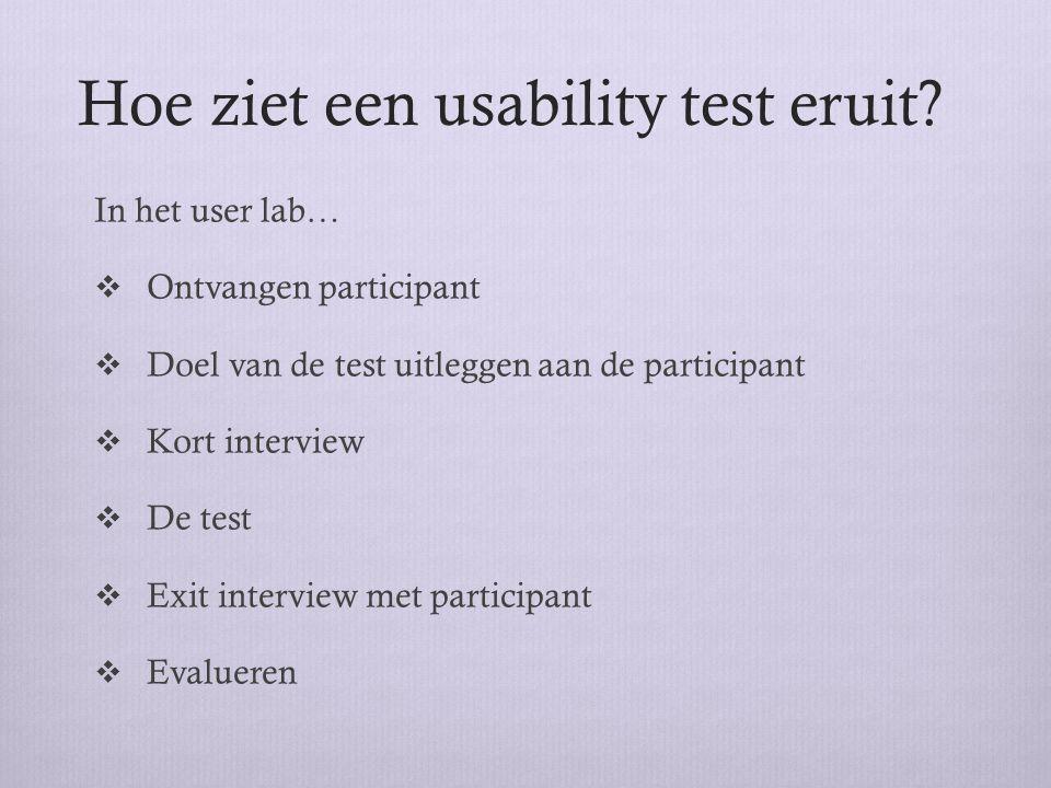 Hoe ziet een usability test eruit? In het user lab…  Ontvangen participant  Doel van de test uitleggen aan de participant  Kort interview  De test