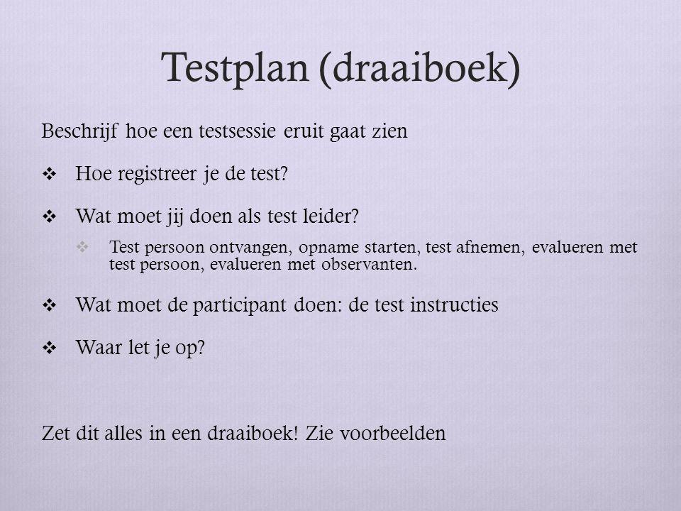 Testplan (draaiboek) Beschrijf hoe een testsessie eruit gaat zien  Hoe registreer je de test?  Wat moet jij doen als test leider?  Test persoon ont