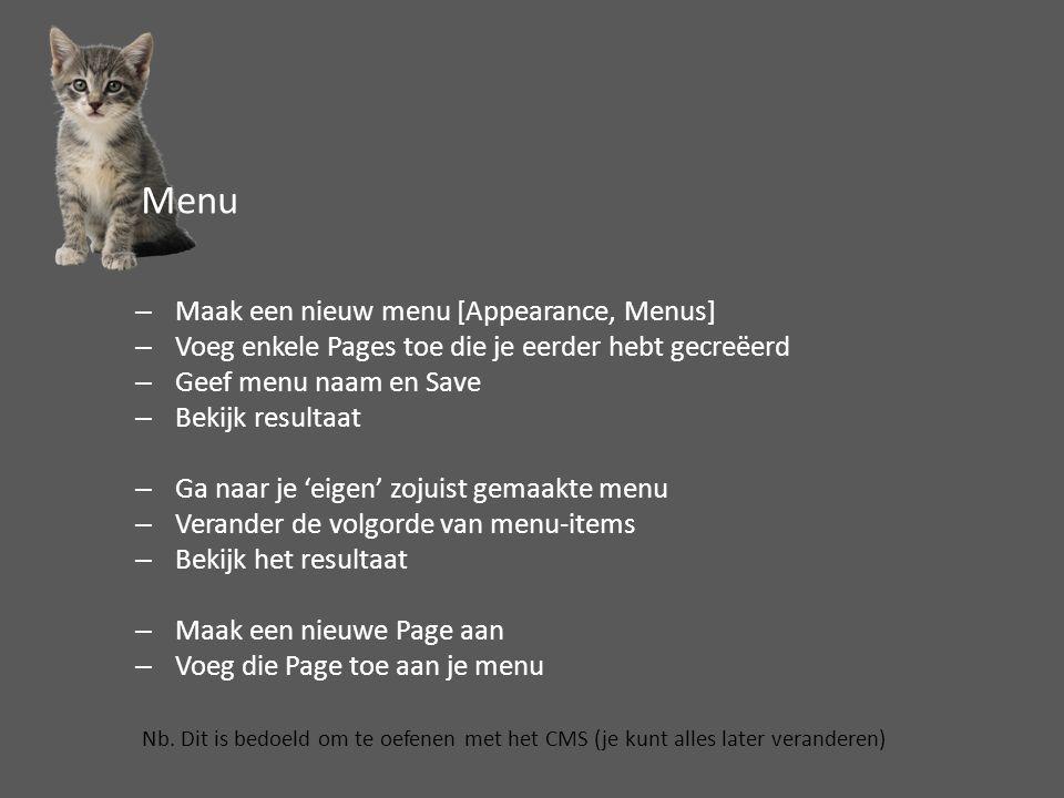 –Maak een nieuw menu [Appearance, Menus] –Voeg enkele Pages toe die je eerder hebt gecreëerd –Geef menu naam en Save –Bekijk resultaat –Ga naar je 'eigen' zojuist gemaakte menu –Verander de volgorde van menu-items –Bekijk het resultaat –Maak een nieuwe Page aan –Voeg die Page toe aan je menu Nb.