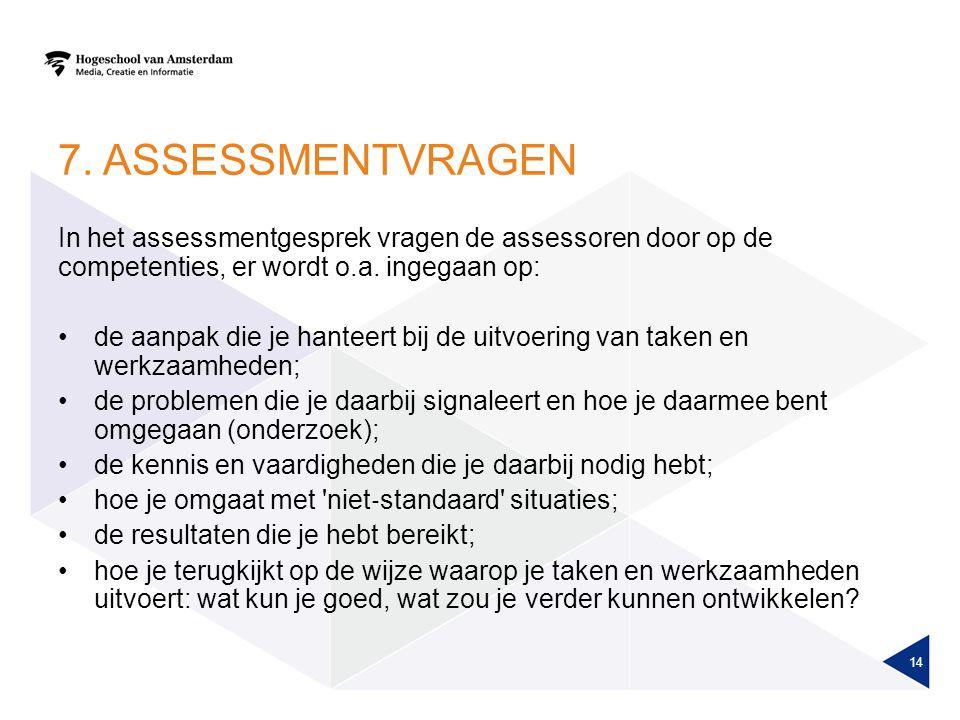 7. ASSESSMENTVRAGEN In het assessmentgesprek vragen de assessoren door op de competenties, er wordt o.a. ingegaan op: de aanpak die je hanteert bij de