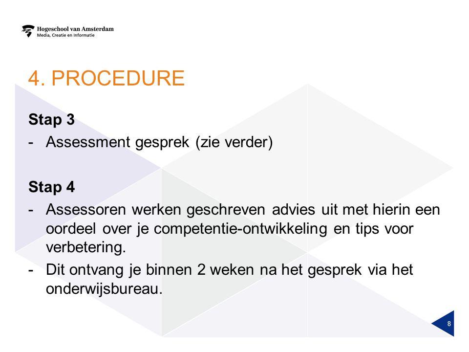 4. PROCEDURE Stap 3 -Assessment gesprek (zie verder) Stap 4 -Assessoren werken geschreven advies uit met hierin een oordeel over je competentie-ontwik