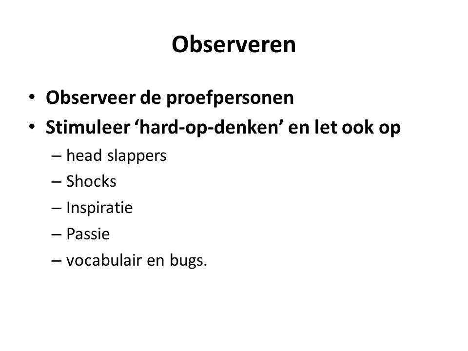 Observeren Observeer de proefpersonen Stimuleer 'hard-op-denken' en let ook op – head slappers – Shocks – Inspiratie – Passie – vocabulair en bugs.