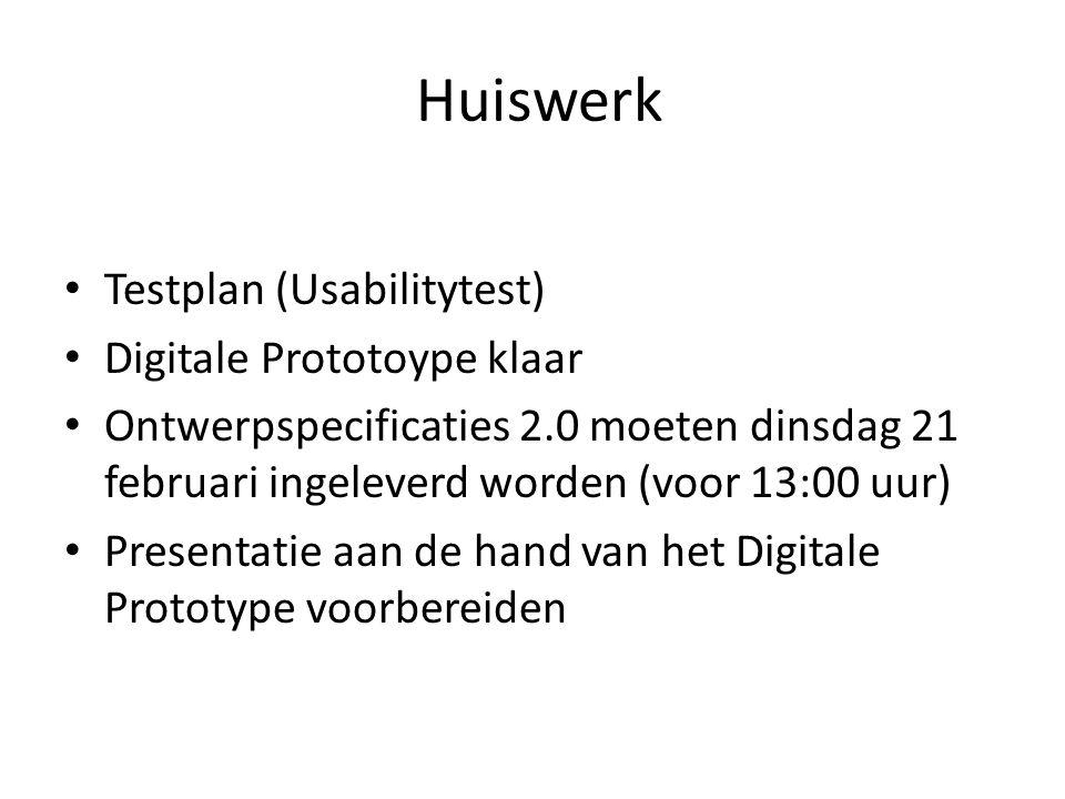 Huiswerk Testplan (Usabilitytest) Digitale Prototoype klaar Ontwerpspecificaties 2.0 moeten dinsdag 21 februari ingeleverd worden (voor 13:00 uur) Pre