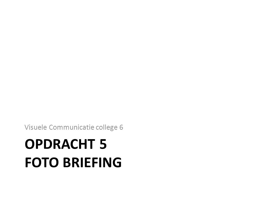 OPDRACHT 5 FOTO BRIEFING Visuele Communicatie college 6