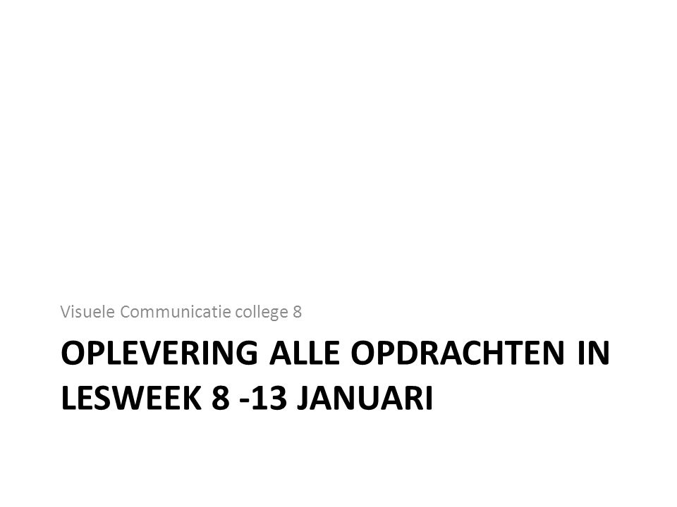 OPLEVERING ALLE OPDRACHTEN IN LESWEEK 8 -13 JANUARI Visuele Communicatie college 8