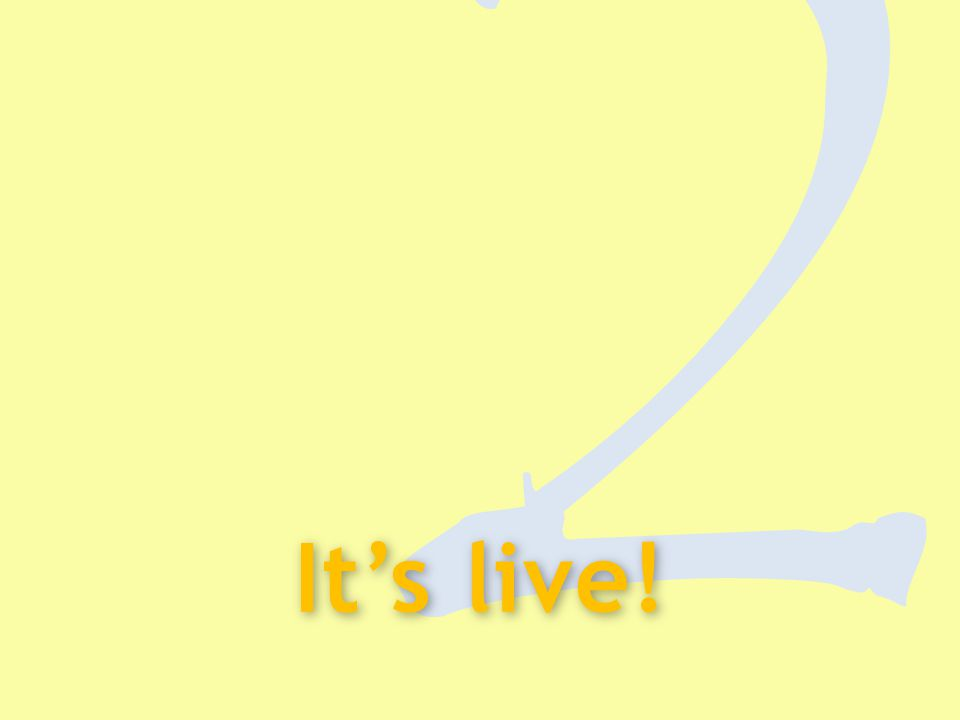 2 It's live!