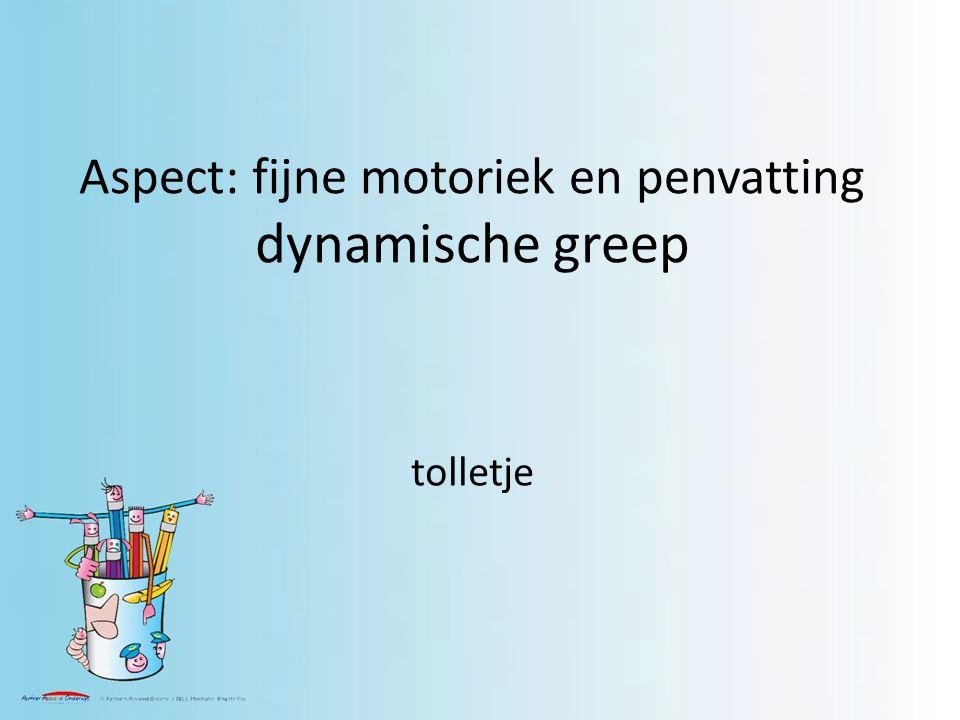 Aspect: fijne motoriek en penvatting dynamische greep tolletje