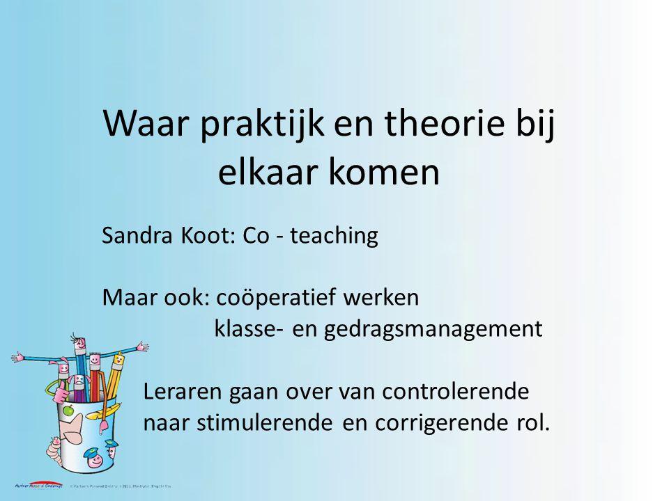 Waar praktijk en theorie bij elkaar komen Sandra Koot: Co - teaching Maar ook: coöperatief werken klasse- en gedragsmanagement Leraren gaan over van controlerende naar stimulerende en corrigerende rol.