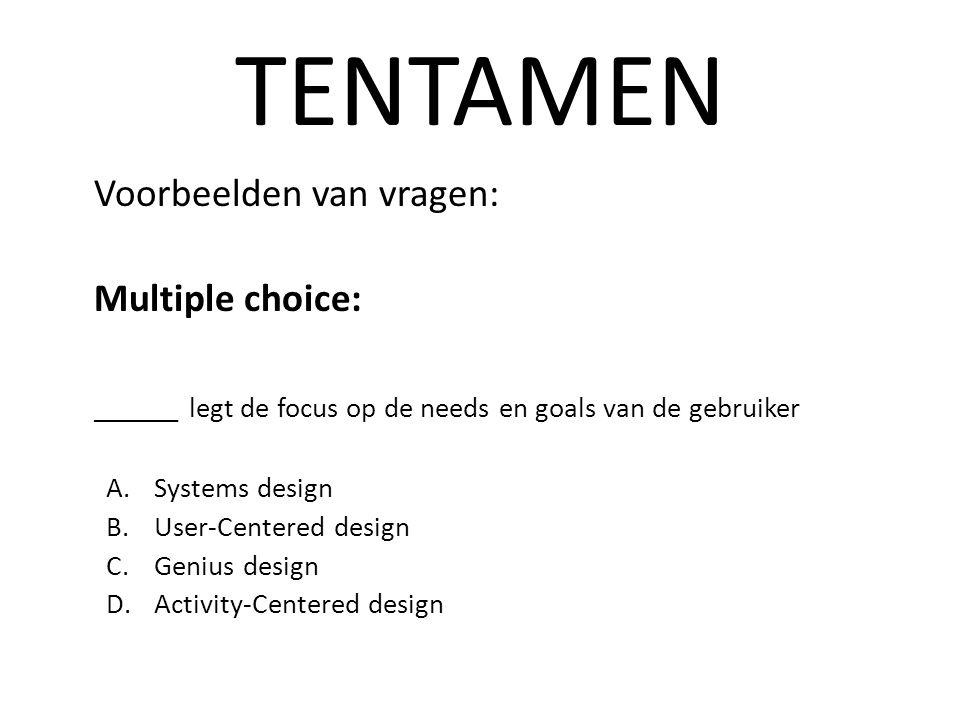 TENTAMEN Voorbeelden van vragen: Multiple choice: ______ legt de focus op de needs en goals van de gebruiker A.Systems design B.User-Centered design C