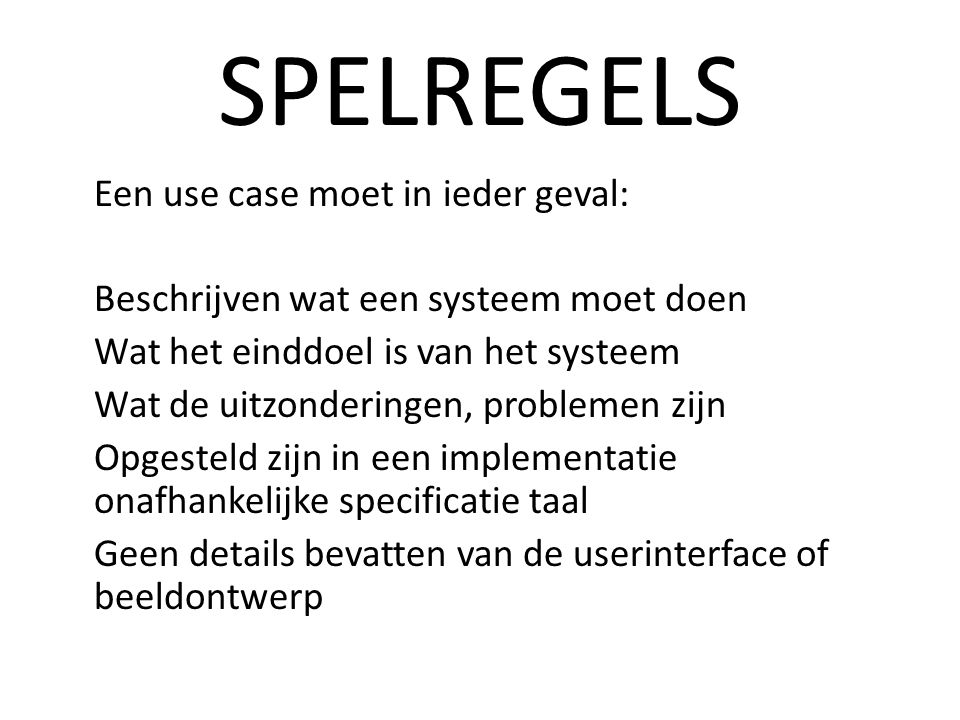 SPELREGELS Een use case moet in ieder geval: Beschrijven wat een systeem moet doen Wat het einddoel is van het systeem Wat de uitzonderingen, problemen zijn Opgesteld zijn in een implementatie onafhankelijke specificatie taal Geen details bevatten van de userinterface of beeldontwerp