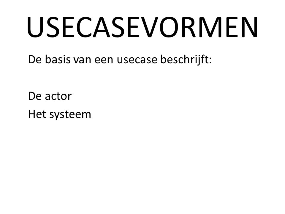 USECASEVORMEN De basis van een usecase beschrijft: De actor Het systeem