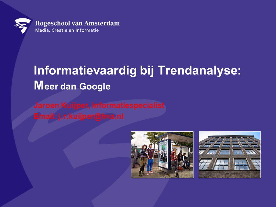 Informatievaardig bij Trendanalyse: M eer dan Google Jaroen Kuijper, informatiespecialist Email: j.r.kuijper@hva.nl