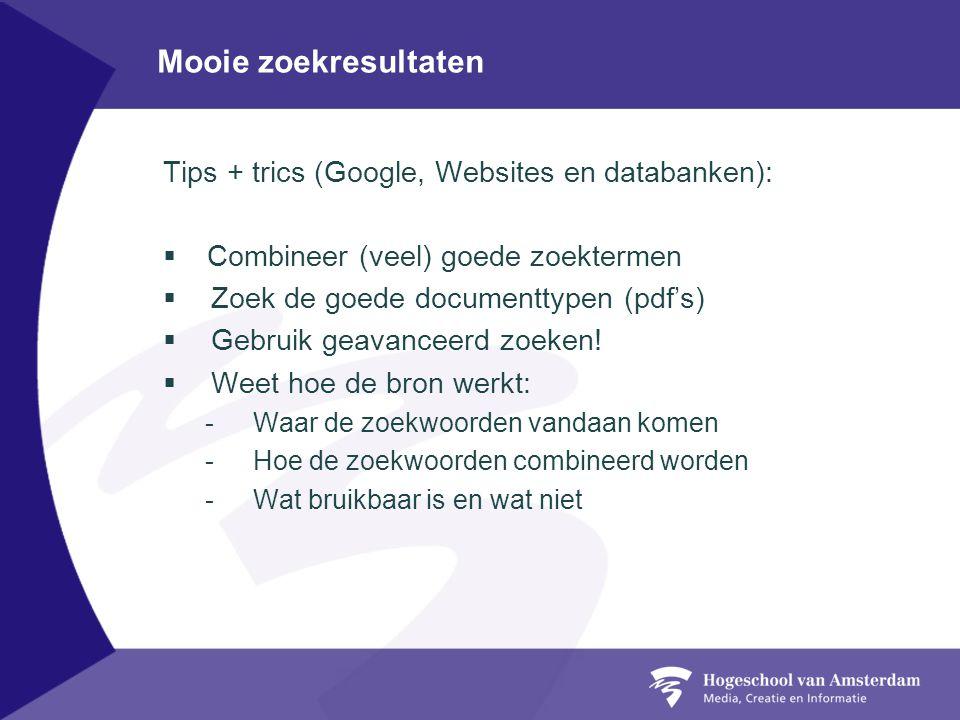 Mooie zoekresultaten Tips + trics (Google, Websites en databanken):  Combineer (veel) goede zoektermen  Zoek de goede documenttypen (pdf's)  Gebruik geavanceerd zoeken.