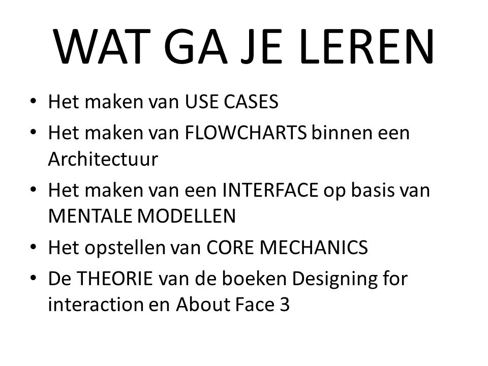 WAT GA JE LEREN Het maken van USE CASES Het maken van FLOWCHARTS binnen een Architectuur Het maken van een INTERFACE op basis van MENTALE MODELLEN Het opstellen van CORE MECHANICS De THEORIE van de boeken Designing for interaction en About Face 3