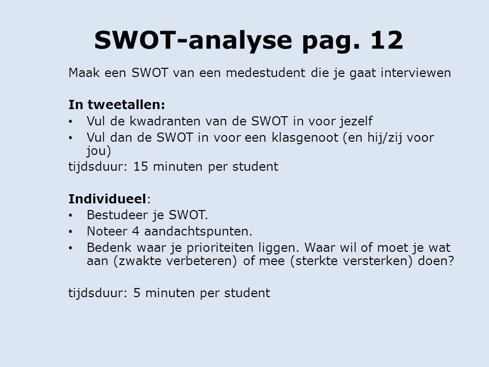 SWOT-analyse pag. 12 Maak een SWOT van een medestudent die je gaat interviewen In tweetallen: Vul de kwadranten van de SWOT in voor jezelf Vul dan de