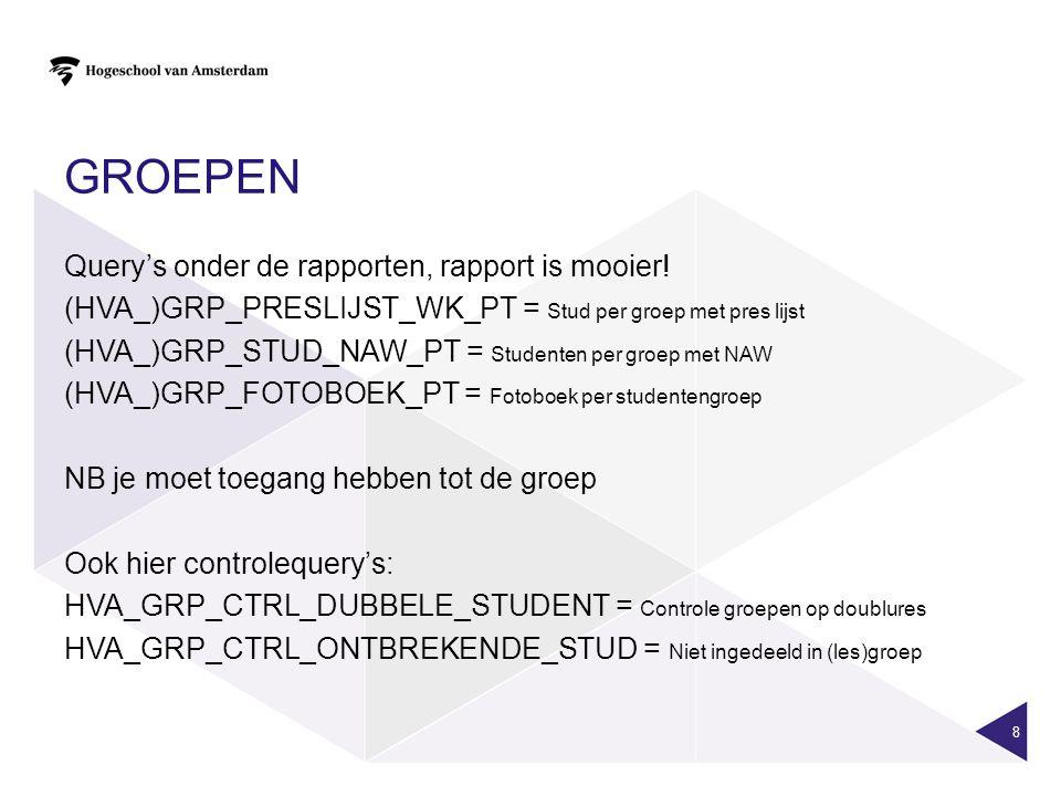 GROEPEN Query's onder de rapporten, rapport is mooier! (HVA_)GRP_PRESLIJST_WK_PT = Stud per groep met pres lijst (HVA_)GRP_STUD_NAW_PT = Studenten per