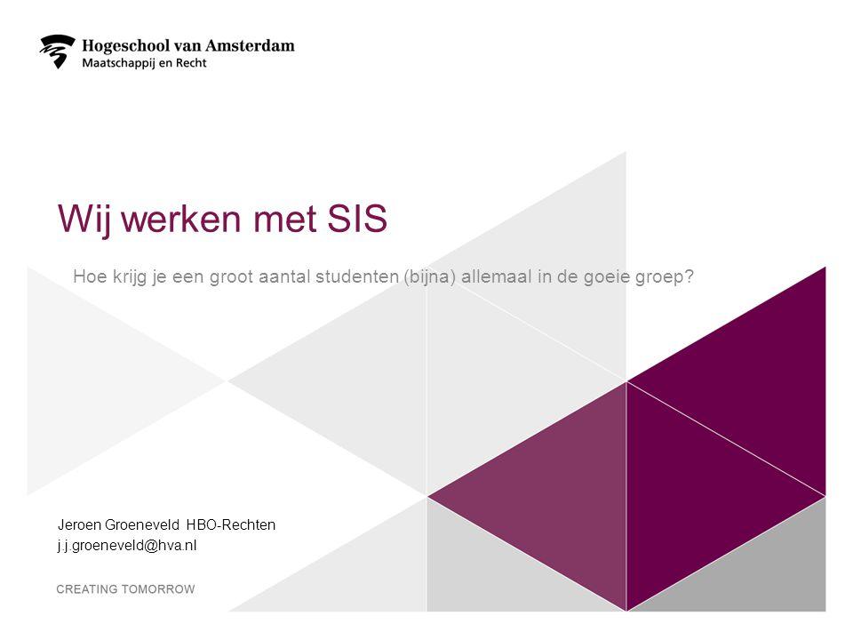 Wij werken met SIS Jeroen Groeneveld HBO-Rechten j.j.groeneveld@hva.nl 1 Hoe krijg je een groot aantal studenten (bijna) allemaal in de goeie groep?