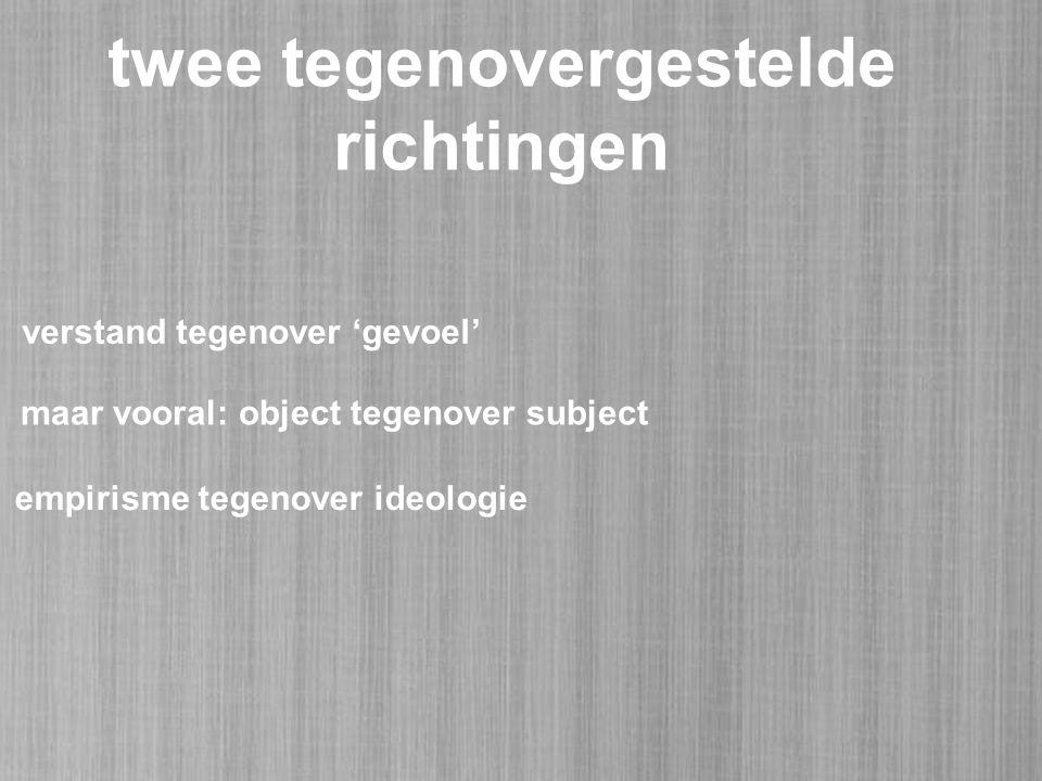 twee tegenovergestelde richtingen verstand tegenover 'gevoel' maar vooral: object tegenover subject empirisme tegenover ideologie