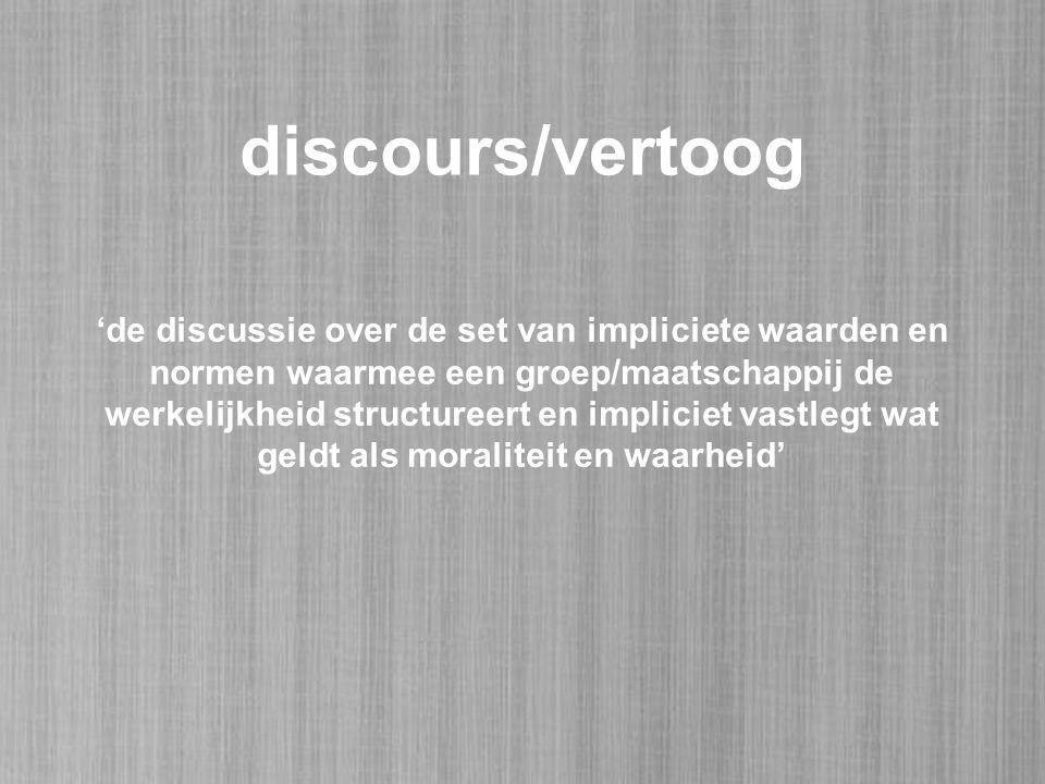 discours/vertoog 'de discussie over de set van impliciete waarden en normen waarmee een groep/maatschappij de werkelijkheid structureert en impliciet vastlegt wat geldt als moraliteit en waarheid'