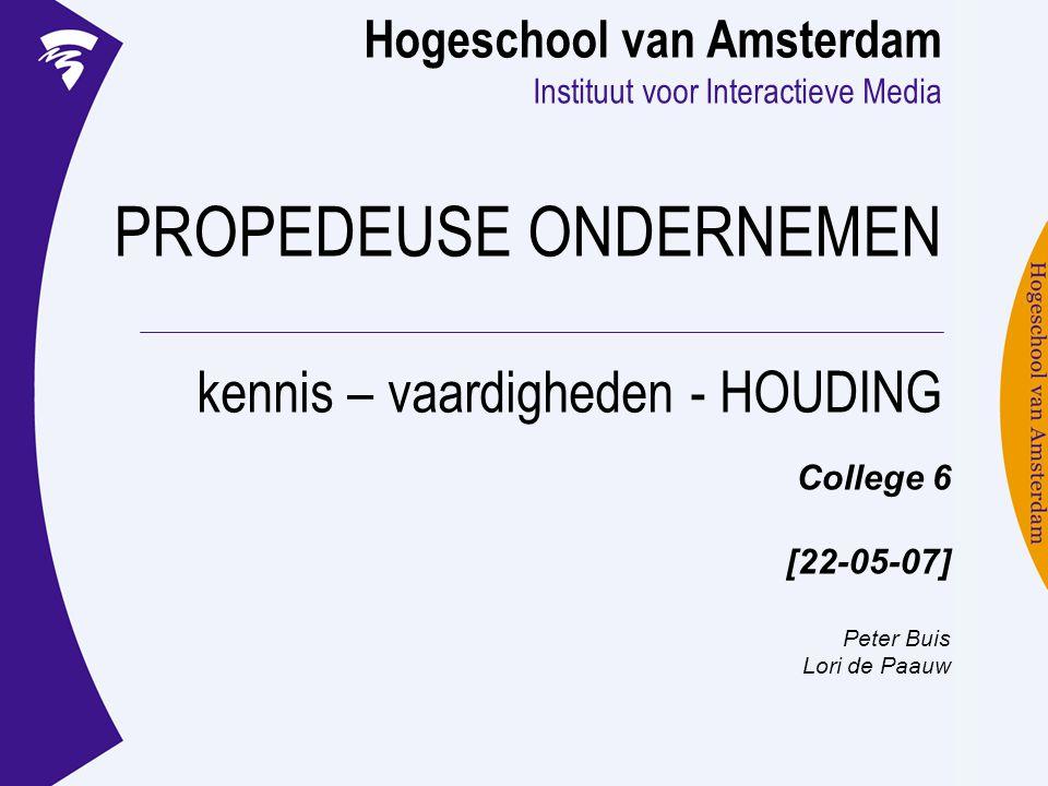 Hogeschool van Amsterdam Instituut voor Interactieve Media PROPEDEUSE ONDERNEMEN kennis – vaardigheden - HOUDING College 6 [22-05-07] Peter Buis Lori de Paauw
