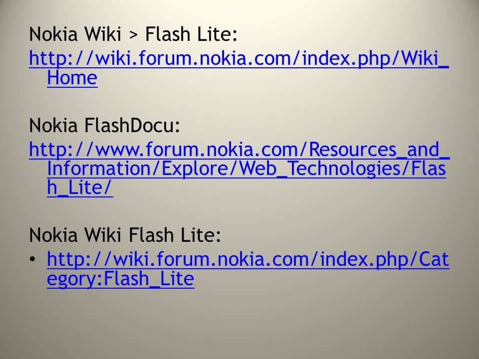 Nokia Wiki > Flash Lite: http://wiki.forum.nokia.com/index.php/Wiki_ Home Nokia FlashDocu: http://www.forum.nokia.com/Resources_and_ Information/Explore/Web_Technologies/Flas h_Lite/ Nokia Wiki Flash Lite: http://wiki.forum.nokia.com/index.php/Cat egory:Flash_Lite http://wiki.forum.nokia.com/index.php/Cat egory:Flash_Lite