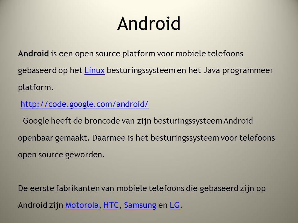 Android Android is een open source platform voor mobiele telefoons gebaseerd op het Linux besturingssysteem en het Java programmeer platform.Linux http://code.google.com/android/ Google heeft de broncode van zijn besturingssysteem Android openbaar gemaakt.