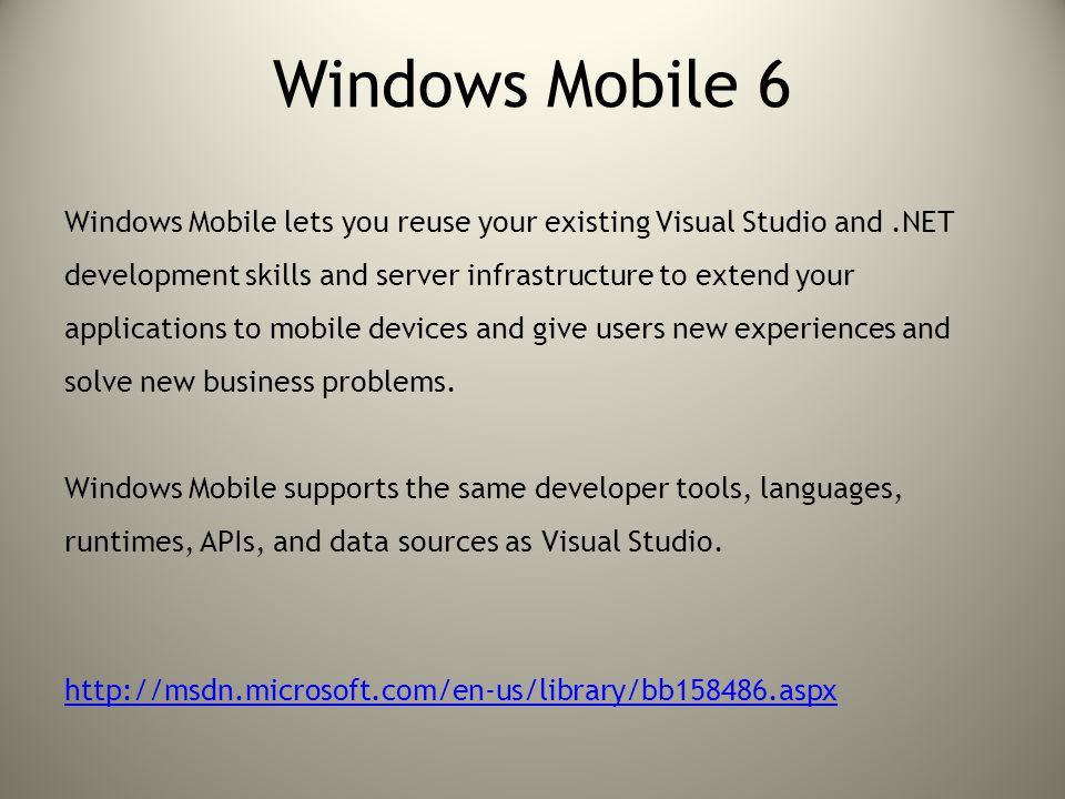 Windows Mobile 6 Windows Mobile lets you reuse your existing Visual Studio and.NET development skills and server infrastructure to extend your applica