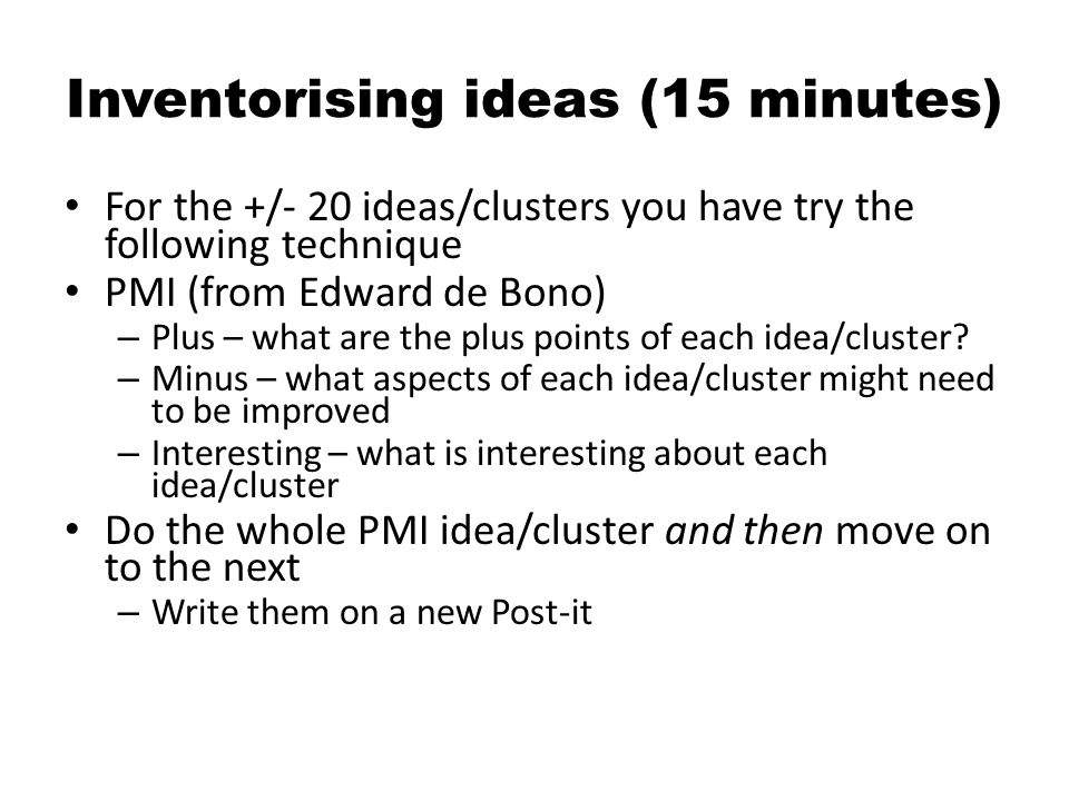 Inventorising ideas (15 minutes) For the +/- 20 ideas/clusters you have try the following technique PMI (from Edward de Bono) – Plus – what are the plus points of each idea/cluster.