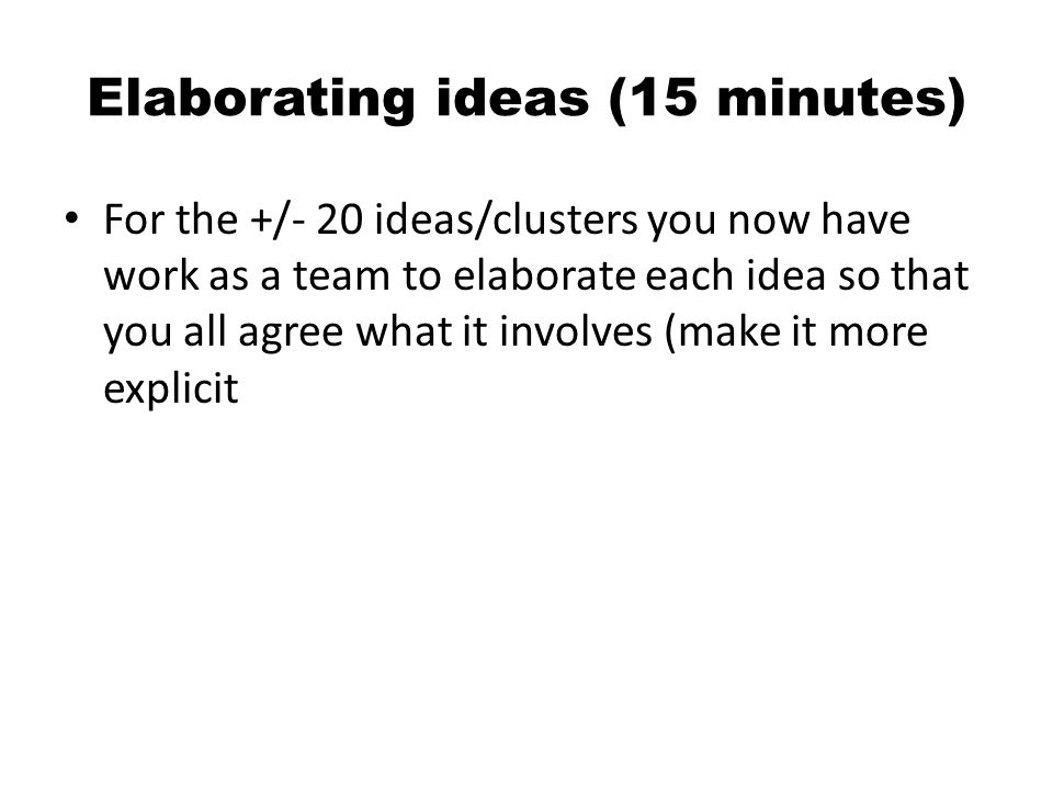 Elaborating ideas (15 minutes) For the +/- 20 ideas/clusters you now have work as a team to elaborate each idea so that you all agree what it involves (make it more explicit