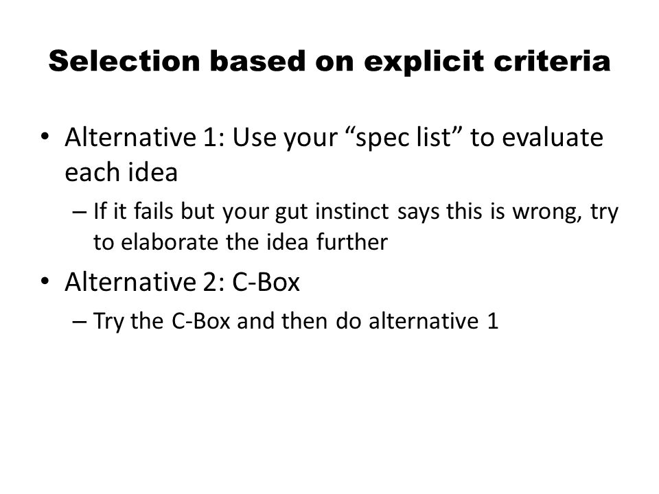 Selection based on explicit criteria Alternative 1: Use your spec list to evaluate each idea – If it fails but your gut instinct says this is wrong, try to elaborate the idea further Alternative 2: C-Box – Try the C-Box and then do alternative 1