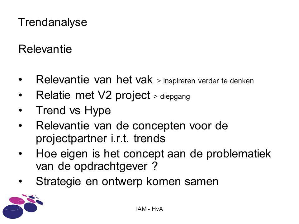IAM - HvA Trendanalyse Relevantie Relevantie van het vak > inspireren verder te denken Relatie met V2 project > diepgang Trend vs Hype Relevantie van de concepten voor de projectpartner i.r.t.