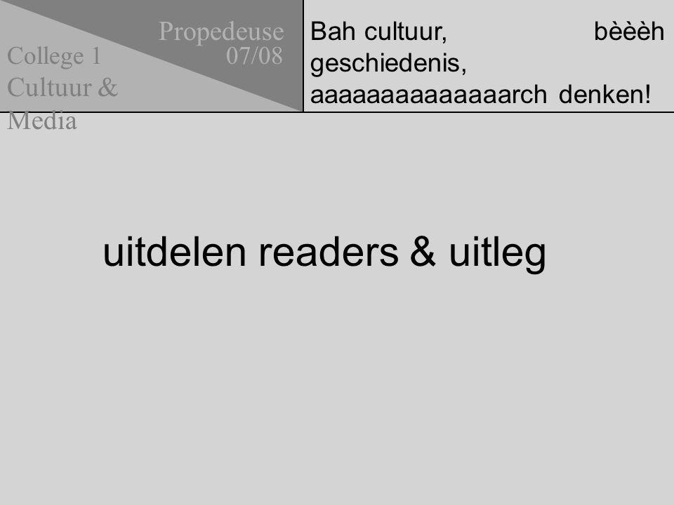 Bah cultuur, bèèèh geschiedenis, aaaaaaaaaaaaaarch denken! uitdelen readers & uitleg Propedeuse 07/08 Cultuur & Media College 1