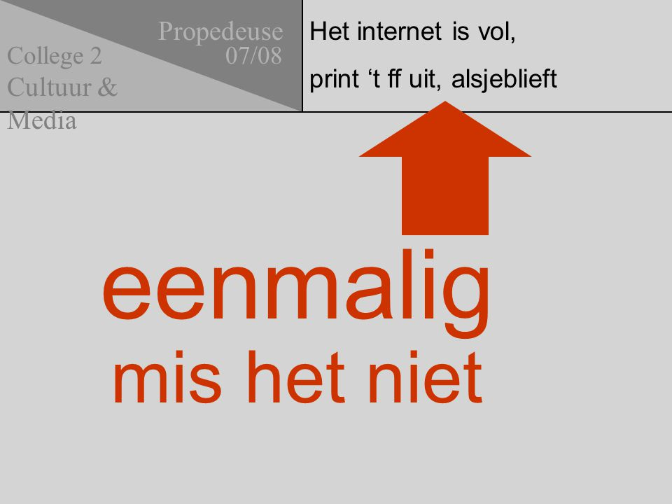 Het internet is vol, print 't ff uit, alsjeblieft Propedeuse 07/08 Cultuur & Media College 2 eenmalig mis het niet