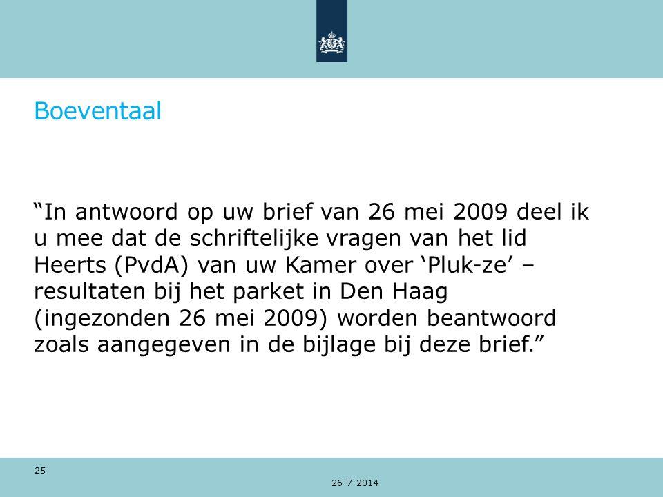 Boeventaal In antwoord op uw brief van 26 mei 2009 deel ik u mee dat de schriftelijke vragen van het lid Heerts (PvdA) van uw Kamer over 'Pluk-ze' – resultaten bij het parket in Den Haag (ingezonden 26 mei 2009) worden beantwoord zoals aangegeven in de bijlage bij deze brief. 26-7-2014 25