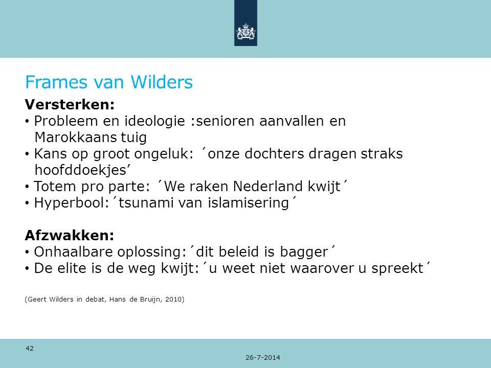 Frames van Wilders Versterken: Probleem en ideologie :senioren aanvallen en Marokkaans tuig Kans op groot ongeluk: ´onze dochters dragen straks hoofddoekjes' Totem pro parte: ´We raken Nederland kwijt´ Hyperbool:´tsunami van islamisering´ Afzwakken: Onhaalbare oplossing:´dit beleid is bagger´ De elite is de weg kwijt:´u weet niet waarover u spreekt´ (Geert Wilders in debat, Hans de Bruijn, 2010) 26-7-2014 42