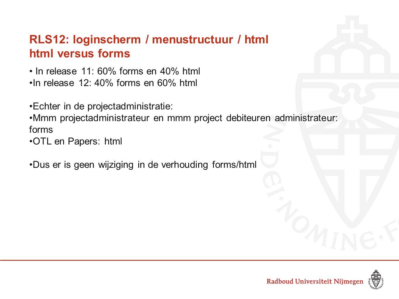RLS12: loginscherm / menustructuur / html html versus forms In release 11: 60% forms en 40% html In release 12: 40% forms en 60% html Echter in de projectadministratie: Mmm projectadministrateur en mmm project debiteuren administrateur: forms OTL en Papers: html Dus er is geen wijziging in de verhouding forms/html