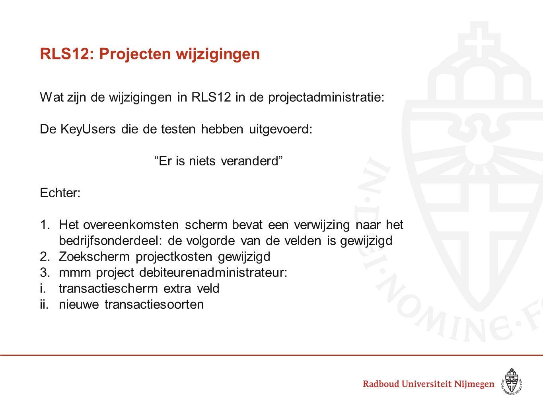 RLS12: Projecten wijzigingen Wat zijn de wijzigingen in RLS12 in de projectadministratie: De KeyUsers die de testen hebben uitgevoerd: Er is niets veranderd Echter: 1.Het overeenkomsten scherm bevat een verwijzing naar het bedrijfsonderdeel: de volgorde van de velden is gewijzigd 2.Zoekscherm projectkosten gewijzigd 3.mmm project debiteurenadministrateur: i.transactiescherm extra veld ii.nieuwe transactiesoorten
