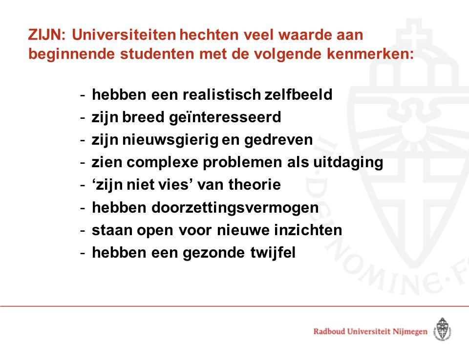 ZIJN: Universiteiten hechten veel waarde aan beginnende studenten met de volgende kenmerken: -hebben een realistisch zelfbeeld -zijn breed geïnteresse