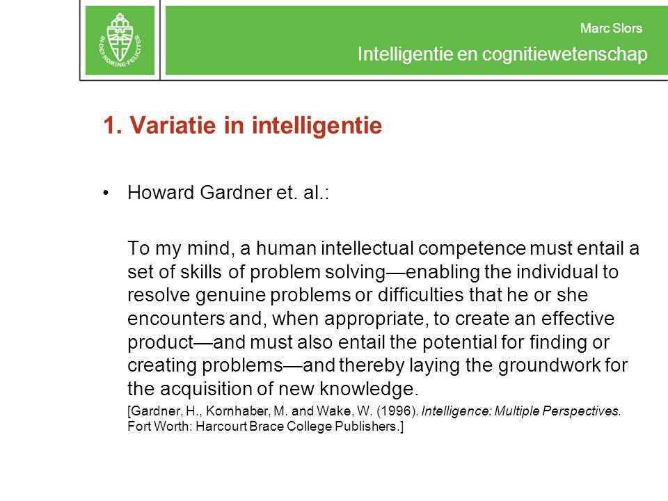 Marc Slors Intelligentie en cognitiewetenschap 1. Variatie in intelligentie Howard Gardner et. al.: To my mind, a human intellectual competence must e